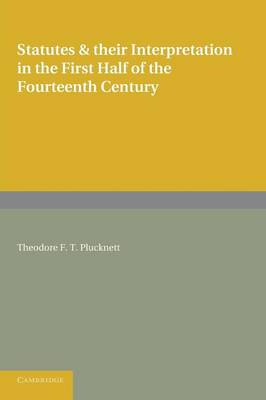 Statutes and their Interpretation in the First Half of the Fourteenth Century by Theodore F. T. Plucknett