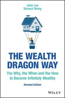 The Wealth Dragon Way: The Why, the When and the How to Become Infinitely Wealthy by John Lee