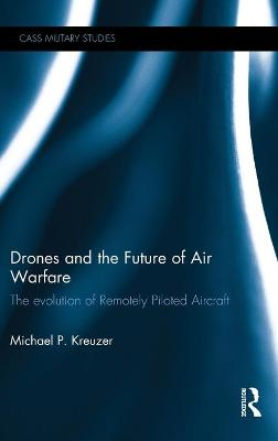 Drones and the Future of Air Warfare by Michael P. Kreuzer