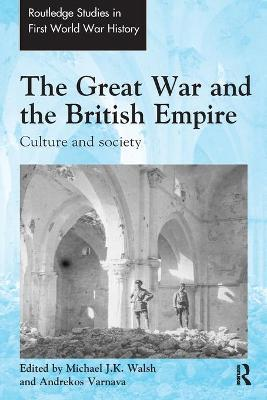 The Great War and the British Empire: Culture and society by Michael J.K. Walsh