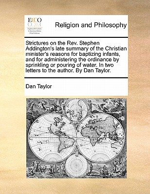 Strictures on the Rev. Stephen Addington's Late Summary of the Christian Minister's Reasons for Baptizing Infants, and for Administering the Ordinance by Sprinkling or Pouring of Water. in Two Letters to the Author. by Dan Taylor. book