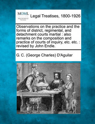 Observations on the Practice and the Forms of District, Regimental, and Detachment Courts Martial: Also Remarks on the Composition and Practice of Courts of Inquiry, Etc. Etc.: Revised by John Endle. by G C D'Aguilar