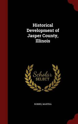Historical Development of Jasper County, Illinois by Martha Robins