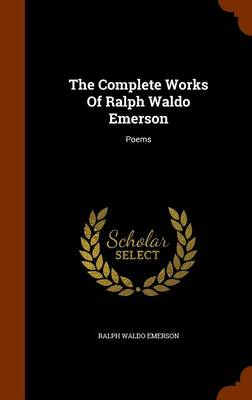 The Complete Works of Ralph Waldo Emerson: Poems by Ralph Waldo Emerson