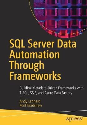 SQL Server Data Automation Through Frameworks: Building Metadata-Driven Frameworks with T-SQL, SSIS, and Azure Data Factory by Andy Leonard