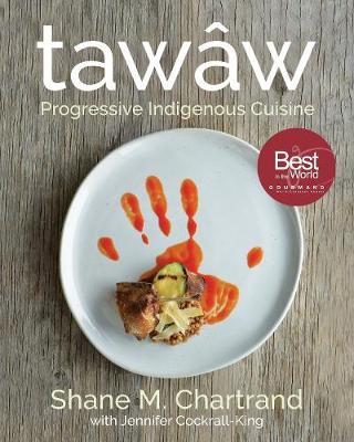 Tawaw: Progressive Indigenous Cuisine by Shane M. Chartrand