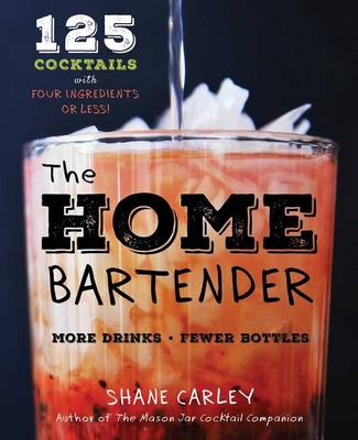 Home Bartender: 125 Cocktails Made with Four Ingredients or Less by Shane Carley