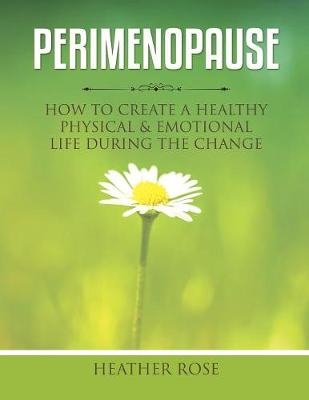 Perimenopause: How to Create A Healthy Physical & Emotional Life During the Change by Heather Rose