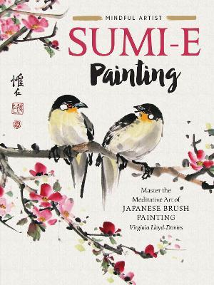 Mindful Artist: Sumi-e Painting: Master the meditative art of Japanese brush painting by Virginia Lloyd-Davies