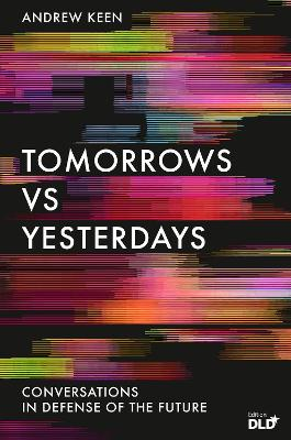 Tomorrows Versus Yesterdays: Conversations in Defense of the Future by Andrew Keen