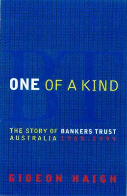 One of a Kind: the Story of Bankers Trust Australia 1969-1999 by Gideon Haigh