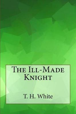 The Ill-Made Knight by T H White