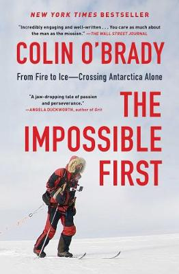 The Impossible First: From Fire to Ice-Crossing Antarctica Alone by Colin O'Brady