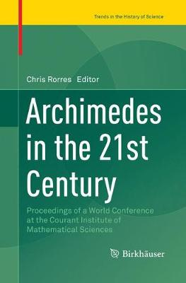 Archimedes in the 21st Century: Proceedings of a World Conference at the Courant Institute of Mathematical Sciences by Chris Rorres