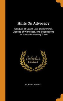 Hints on Advocacy: Conduct of Cases Civil and Criminal. Classes of Witnesses, and Suggestions for Cross-Examining Them by Richard Harris