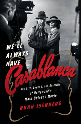 We'll Always Have Casablanca by Noah Isenberg