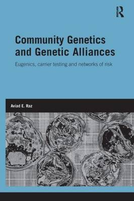 Community Genetics and Genetic Alliances: Eugenics, Carrier Testing, and Networks of Risk by Aviad E. Raz