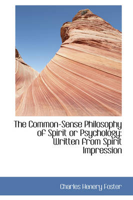 The Common-Sense Philosophy of Spirit or Psychology: Written from Spirit Impression by Charles Henery Foster