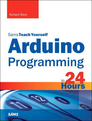 Arduino Programming in 24 Hours, Sams Teach Yourself by Richard Blum