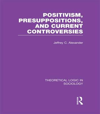Positivism, Presupposition and Current Controversies by Jeffrey C. Alexander