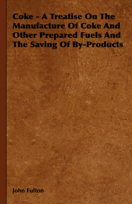 Coke - A Treatise On The Manufacture Of Coke And Other Prepared Fuels And The Saving Of By-Products by John Fulton