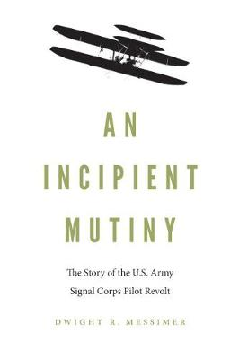 An Incipient Mutiny: The Story of the U.S. Army Signal Corps Pilot Revolt by Dwight R Messimer
