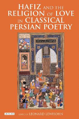 Hafiz and the Religion of Love in Classical Persian Poetry by Leonard Lewisohn