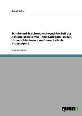 Schule und Erziehung wahrend der Zeit des Nationalsozialismus: Nazipadagogik in den Unterrichtsraumen und innerhalb der Hitlerjugend by Daniel Hahn