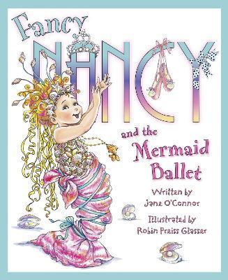 Fancy Nancy and The Mermaid Ballet by Robin Preiss Glasser
