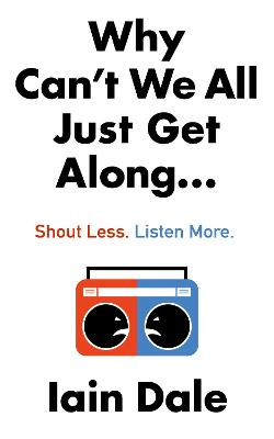 Why Can't We All Just Get Along: Shout Less. Listen More. by Iain Dale