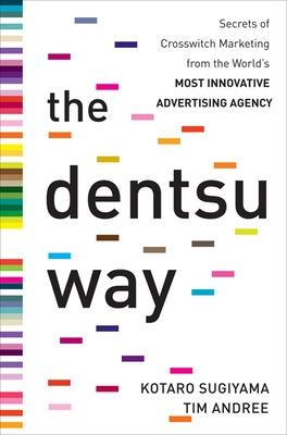 The Dentsu Way:  Secrets of Cross Switch Marketing from the World's Most Innovative Advertising Agency by Kotaro Sugiyama