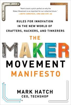 The Maker Movement Manifesto: Rules for Innovation in the New World of Crafters, Hackers, and Tinkerers by Mark Hatch