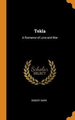 Tekla: A Romance of Love and War by Robert Barr