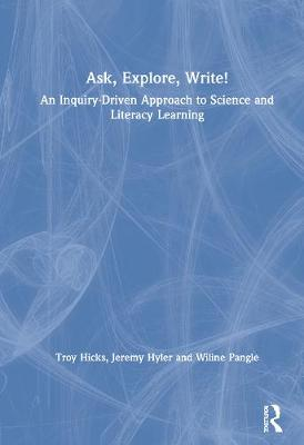 Ask, Explore, Write!: An Inquiry-Driven Approach to Science and Literacy Learning by Troy Hicks