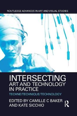 Intersecting Art and Technology in Practice: Techne/Technique/Technology by Camille C Baker
