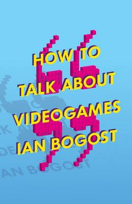 How to Talk about Videogames by Prof. Ian Bogost