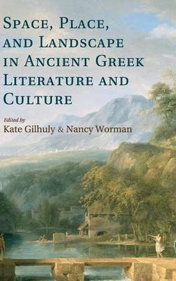 Space, Place, and Landscape in Ancient Greek Literature and Culture by Nancy Worman