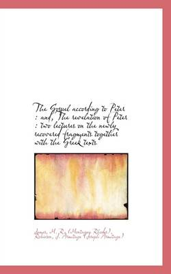 The Gospel According to Peter: And, the Revelation of Peter: Two Lectures on the Newly Recovered F by James M R (Montague Rhodes)