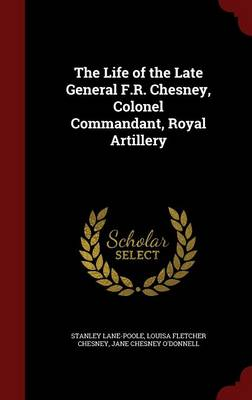 The Life of the Late General F.R. Chesney, Colonel Commandant, Royal Artillery by Louisa Fletcher