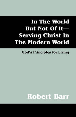 In the World But Not of It-Serving Christ in the Modern World by Robert Barr