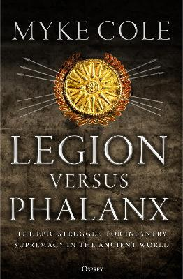 Legion versus Phalanx: The Epic Struggle for Infantry Supremacy in the Ancient World by Myke Cole