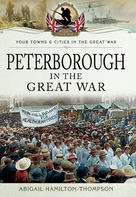 Peterborough in the Great War by Abigail Hamilton-Thompson
