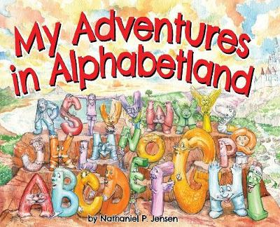 My Adventures in Alphabetland: How I Learned the Letters of the Alphabet - I Met Every One of Them. by Nathaniel Jensen