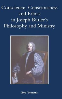 Conscience, Consciousness and Ethics in Joseph Butler's Philosophy and Ministry by Bob Tennant