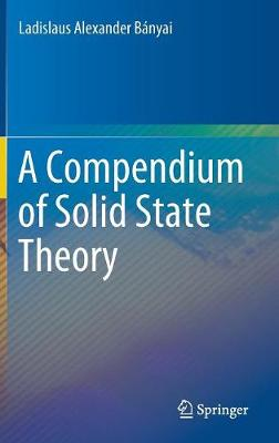 A Compendium of Solid State Theory by Ladislaus Alexander Banyai