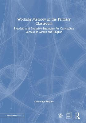 Working Memory in the Primary Classroom: Practical and Inclusive Strategies for Curriculum Success in Maths and English by Catherine Routley