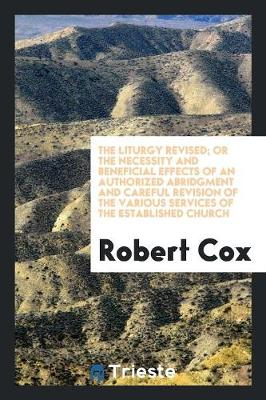 The Liturgy Revised; Or the Necessity and Beneficial Effects of an Authorized Abridgment and Careful Revision of the Various Services of the Established Church by Robert Cox
