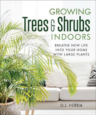 Growing Trees and Shrubs Indoors: Breathe New Life into Your Home with Large Plants by D.J. Herda