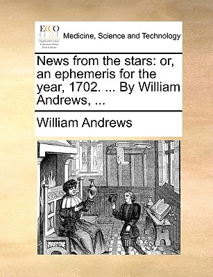 News from the Stars: Or, an Ephemeris for the Year, 1702. ... by William Andrews, ... by William Andrews