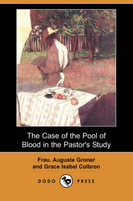 Case of the Pool of Blood in the Pastor's Study (Dodo Press) by Frau Auguste Groner